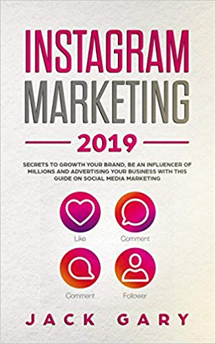 Instagram Marketing 2019: Secrets To Grow Your Brand, Be an Influencer of Millions and Advertising your Business with this Guide on Social Media Marketing
